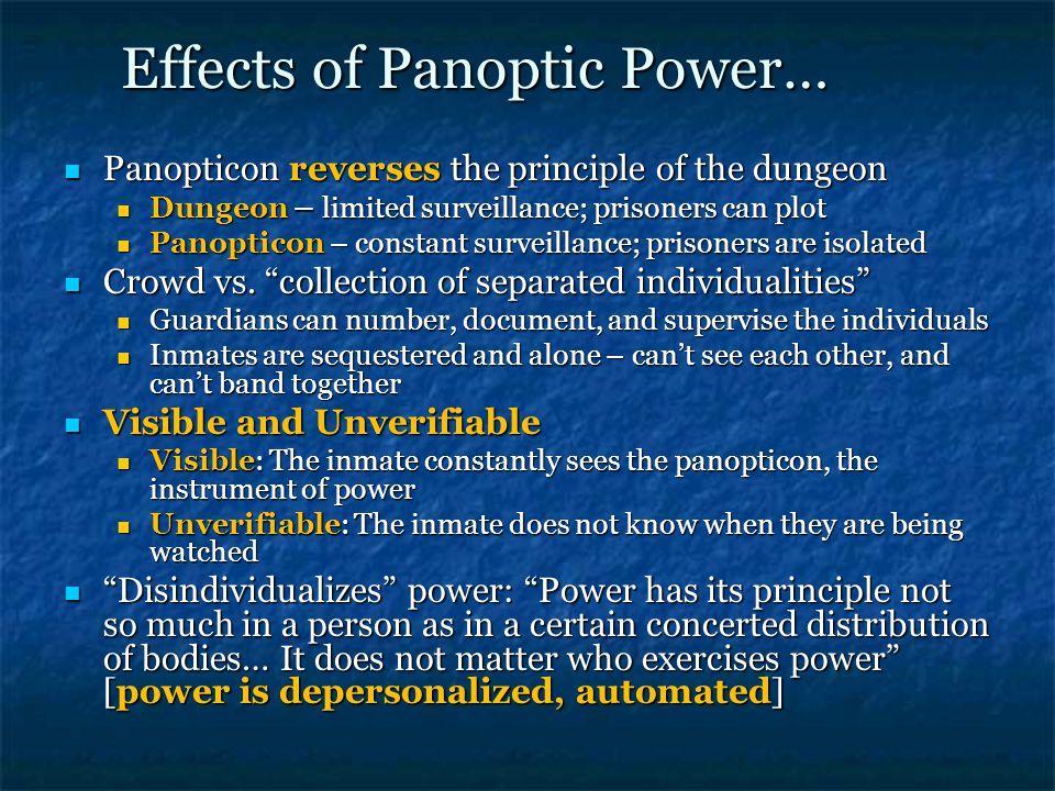 Effects of Panoptic Power… Panopticon reverses the principle of the dungeon Panopticon reverses the principle of the dungeon Dungeon – limited surveillance; prisoners can plot Dungeon – limited surveillance; prisoners can plot Panopticon – constant surveillance; prisoners are isolated Panopticon – constant surveillance; prisoners are isolated Crowd vs.