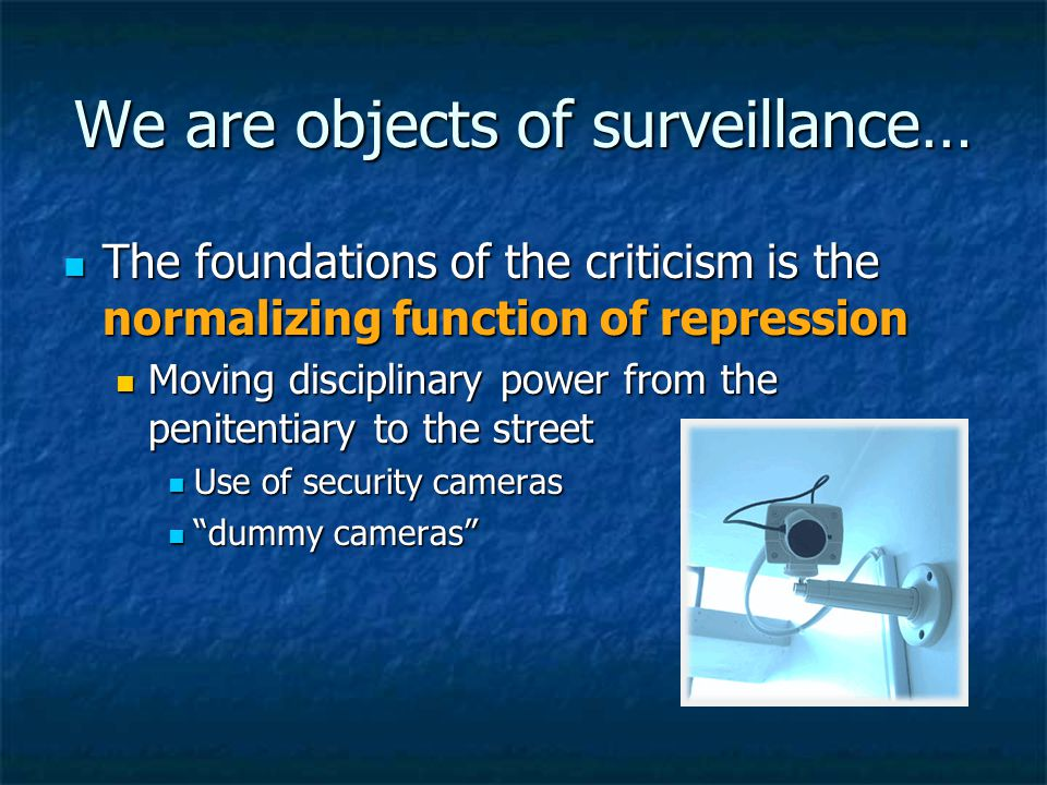 We are objects of surveillance… The foundations of the criticism is the normalizing function of repression The foundations of the criticism is the normalizing function of repression Moving disciplinary power from the penitentiary to the street Moving disciplinary power from the penitentiary to the street Use of security cameras Use of security cameras dummy cameras dummy cameras