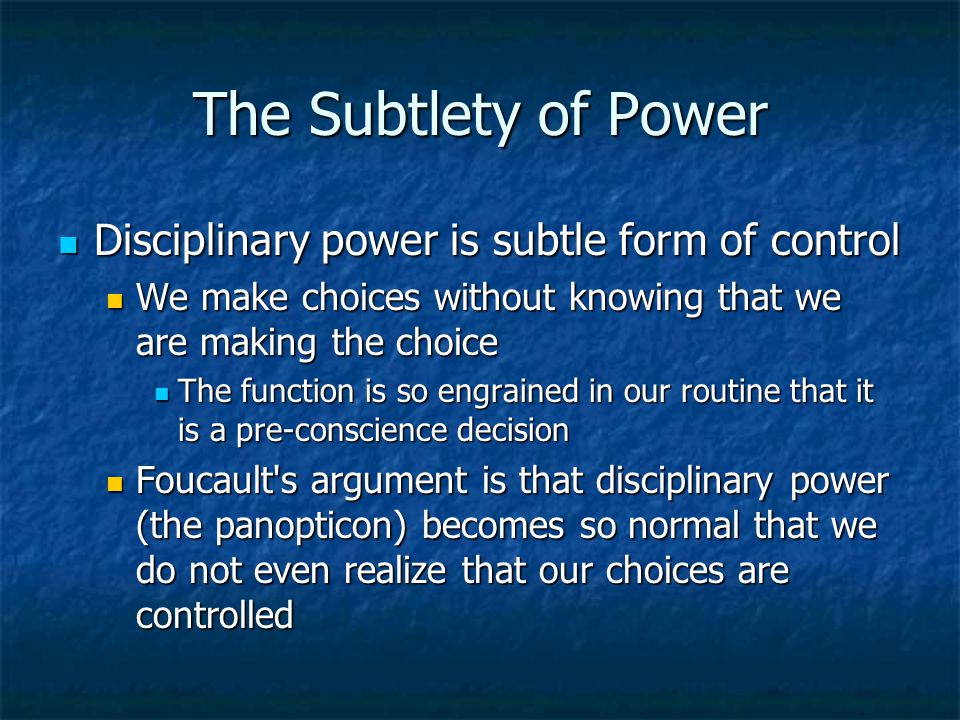 The Subtlety of Power Disciplinary power is subtle form of control Disciplinary power is subtle form of control We make choices without knowing that w