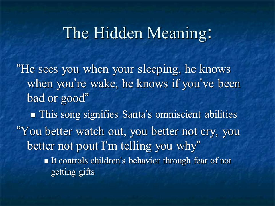 """The Hidden Meaning : """" He sees you when your sleeping, he knows when you ' re wake, he knows if you ' ve been bad or good """" This song signifies Santa"""