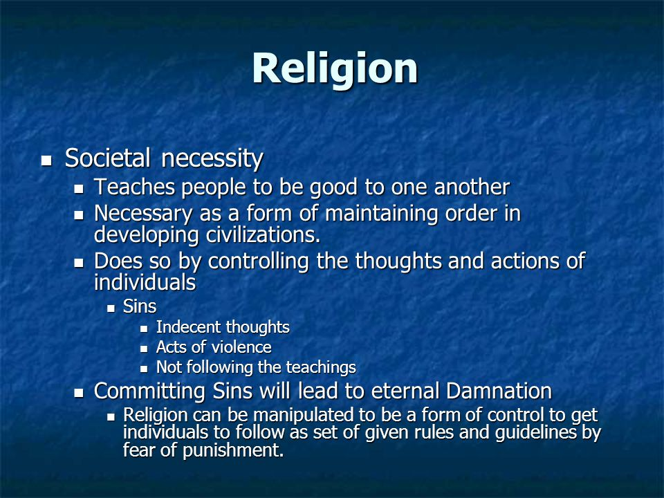 Religion Societal necessity Societal necessity Teaches people to be good to one another Teaches people to be good to one another Necessary as a form o