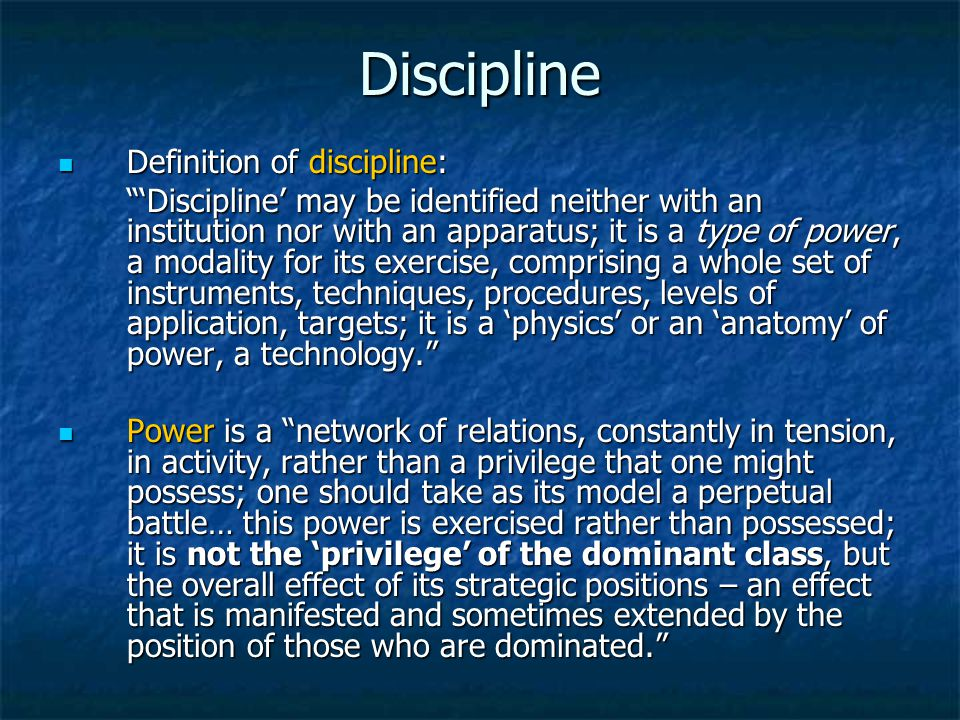 Discipline Definition of discipline: Definition of discipline: 'Discipline' may be identified neither with an institution nor with an apparatus; it is a type of power, a modality for its exercise, comprising a whole set of instruments, techniques, procedures, levels of application, targets; it is a 'physics' or an 'anatomy' of power, a technology. Power is a network of relations, constantly in tension, in activity, rather than a privilege that one might possess; one should take as its model a perpetual battle… this power is exercised rather than possessed; it is not the 'privilege' of the dominant class, but the overall effect of its strategic positions – an effect that is manifested and sometimes extended by the position of those who are dominated. Power is a network of relations, constantly in tension, in activity, rather than a privilege that one might possess; one should take as its model a perpetual battle… this power is exercised rather than possessed; it is not the 'privilege' of the dominant class, but the overall effect of its strategic positions – an effect that is manifested and sometimes extended by the position of those who are dominated.