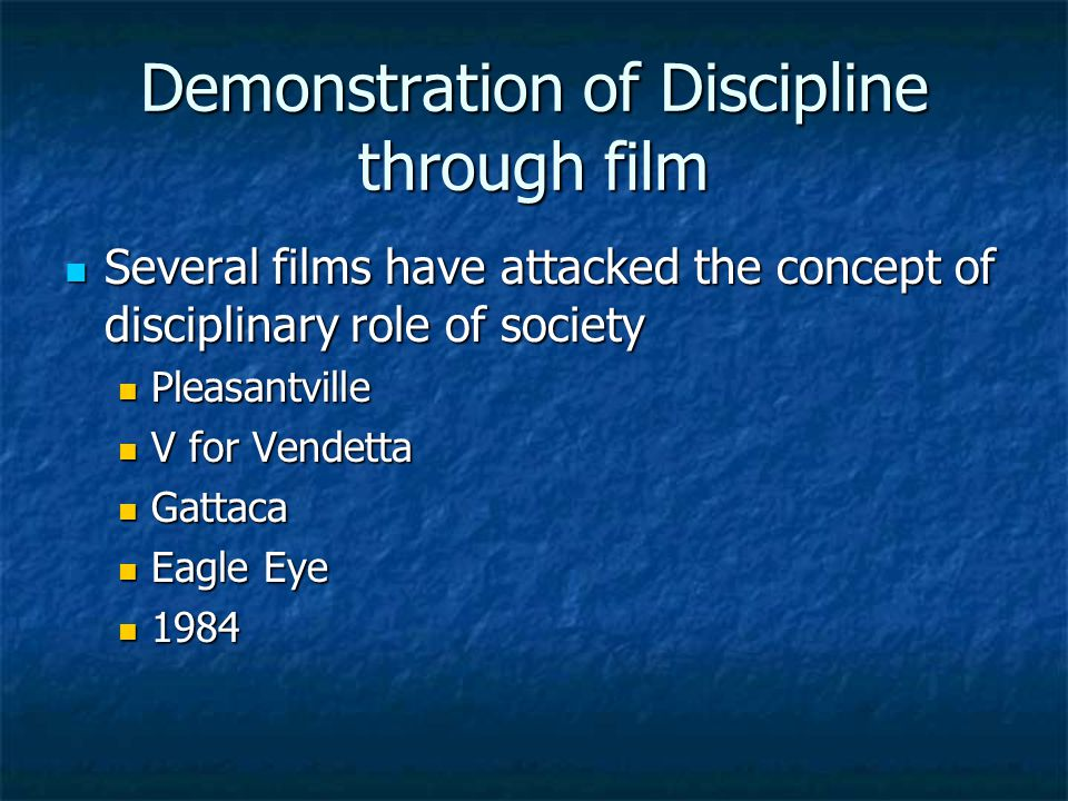 Demonstration of Discipline through film Several films have attacked the concept of disciplinary role of society Several films have attacked the concept of disciplinary role of society Pleasantville Pleasantville V for Vendetta V for Vendetta Gattaca Gattaca Eagle Eye Eagle Eye 1984 1984