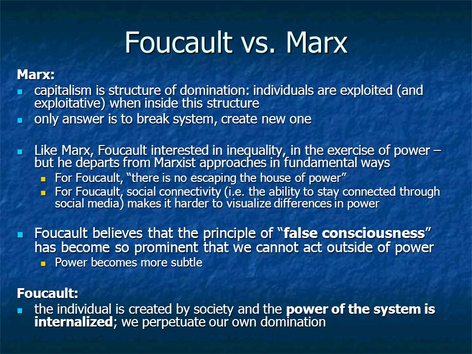Foucault vs. Marx Marx: capitalism is structure of domination: individuals are exploited (and exploitative) when inside this structure capitalism is s