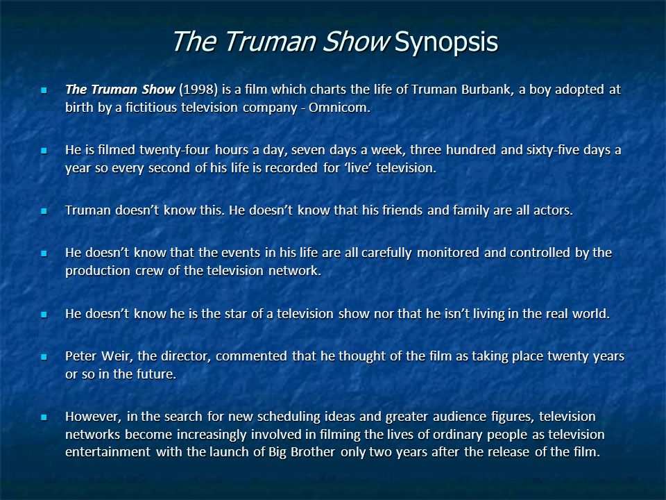 The Truman Show Synopsis The Truman Show (1998) is a film which charts the life of Truman Burbank, a boy adopted at birth by a fictitious television company - Omnicom.