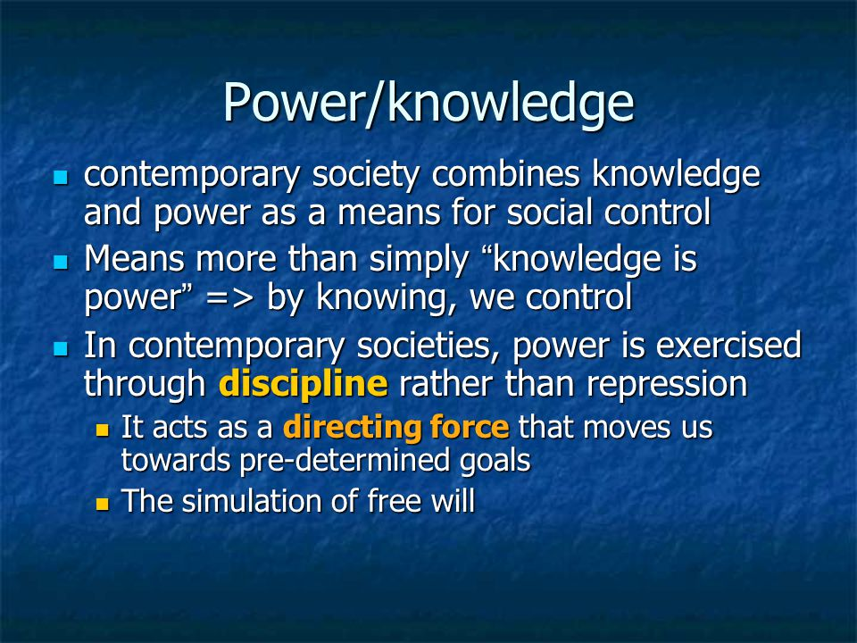 Power/knowledge contemporary society combines knowledge and power as a means for social control contemporary society combines knowledge and power as a means for social control Means more than simply knowledge is power => by knowing, we control Means more than simply knowledge is power => by knowing, we control In contemporary societies, power is exercised through discipline rather than repression In contemporary societies, power is exercised through discipline rather than repression It acts as a directing force that moves us towards pre-determined goals It acts as a directing force that moves us towards pre-determined goals The simulation of free will The simulation of free will