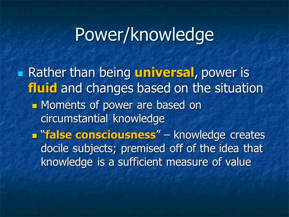 Power/knowledge Rather than being universal, power is fluid and changes based on the situation Rather than being universal, power is fluid and changes based on the situation Moments of power are based on circumstantial knowledge Moments of power are based on circumstantial knowledge false consciousness – knowledge creates docile subjects; premised off of the idea that knowledge is a sufficient measure of value false consciousness – knowledge creates docile subjects; premised off of the idea that knowledge is a sufficient measure of value