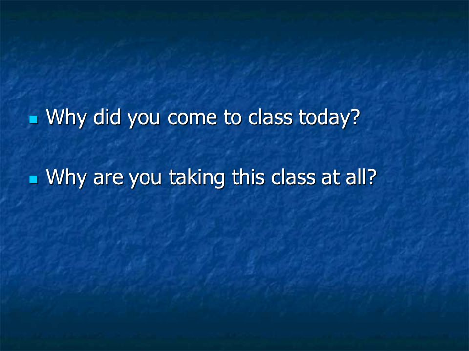 Why did you come to class today? Why did you come to class today? Why are you taking this class at all? Why are you taking this class at all?