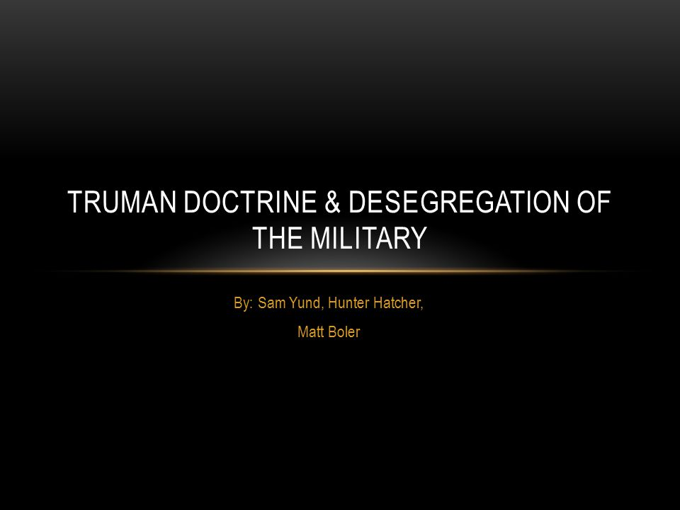 By: Sam Yund, Hunter Hatcher, Matt Boler TRUMAN DOCTRINE & DESEGREGATION OF THE MILITARY