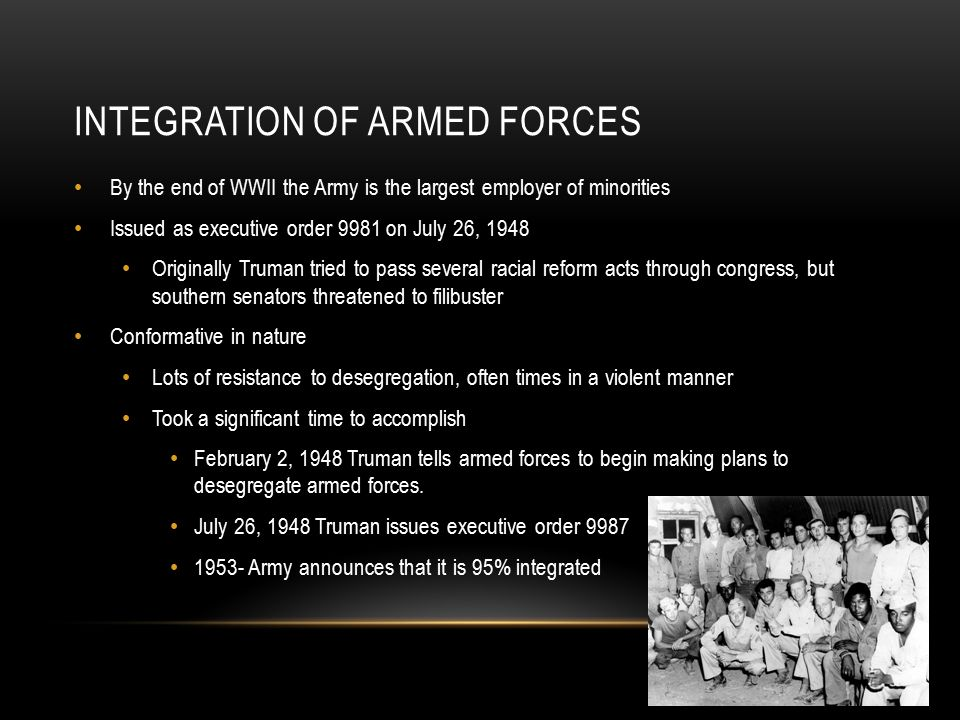INTEGRATION OF ARMED FORCES By the end of WWII the Army is the largest employer of minorities Issued as executive order 9981 on July 26, 1948 Originally Truman tried to pass several racial reform acts through congress, but southern senators threatened to filibuster Conformative in nature Lots of resistance to desegregation, often times in a violent manner Took a significant time to accomplish February 2, 1948 Truman tells armed forces to begin making plans to desegregate armed forces.