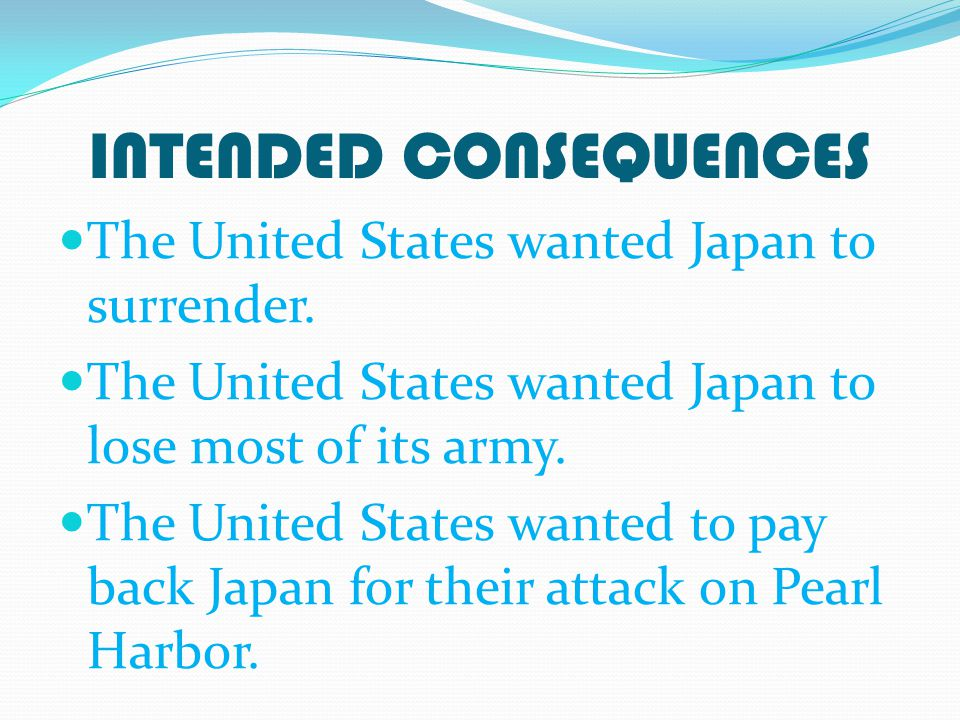 INTENDED CONSEQUENCES The United States wanted Japan to surrender.
