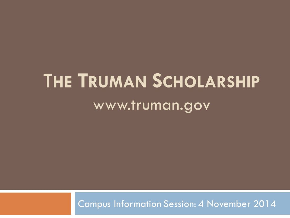 T HE T RUMAN S CHOLARSHIP www.truman.gov Campus Information Session: 4 November 2014