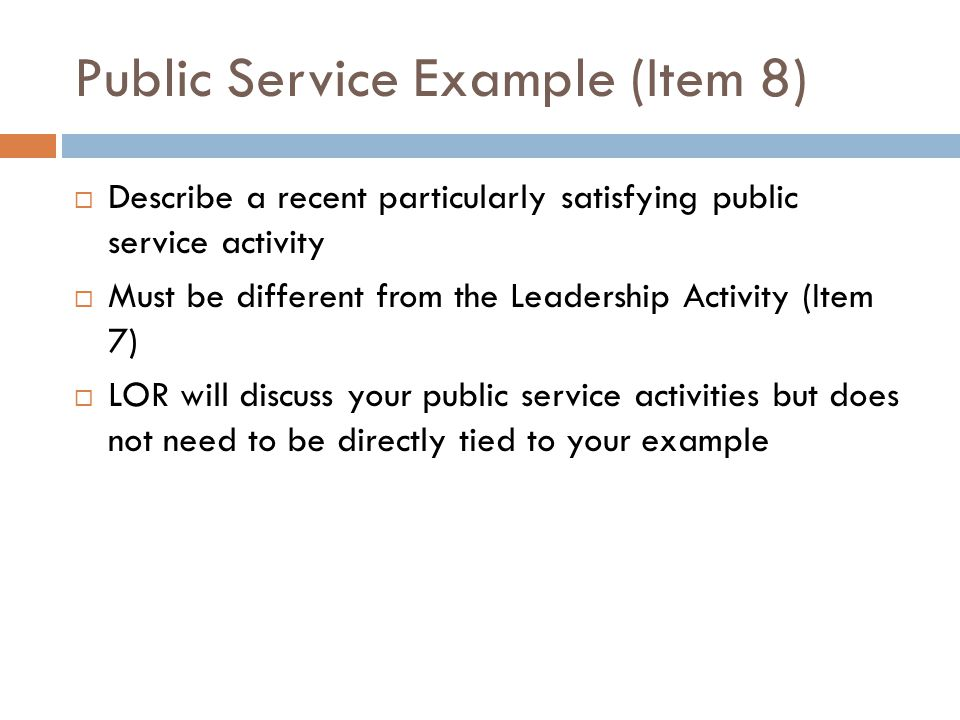 Public Service Example (Item 8)  Describe a recent particularly satisfying public service activity  Must be different from the Leadership Activity (Item 7)  LOR will discuss your public service activities but does not need to be directly tied to your example