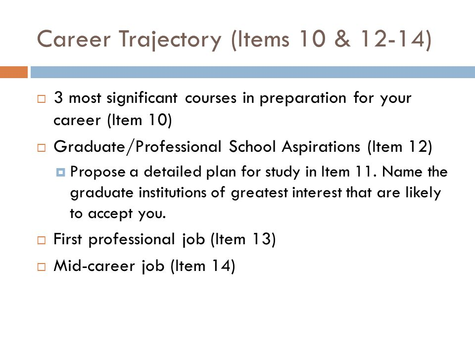 Career Trajectory (Items 10 & 12-14)  3 most significant courses in preparation for your career (Item 10)  Graduate/Professional School Aspirations (Item 12)  Propose a detailed plan for study in Item 11.