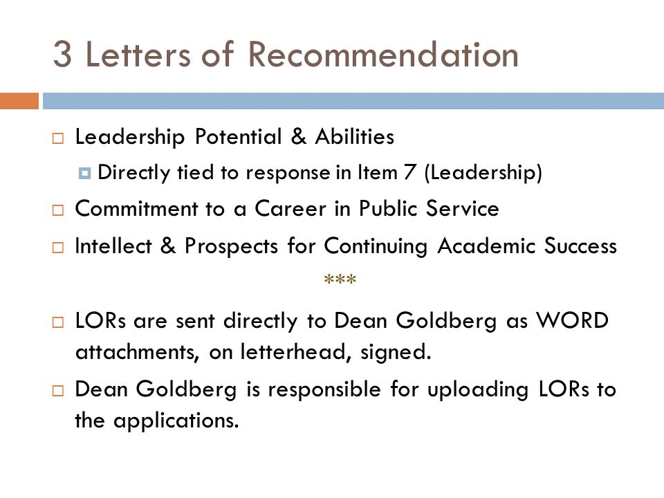 3 Letters of Recommendation  Leadership Potential & Abilities  Directly tied to response in Item 7 (Leadership)  Commitment to a Career in Public Service  Intellect & Prospects for Continuing Academic Success ***  LORs are sent directly to Dean Goldberg as WORD attachments, on letterhead, signed.