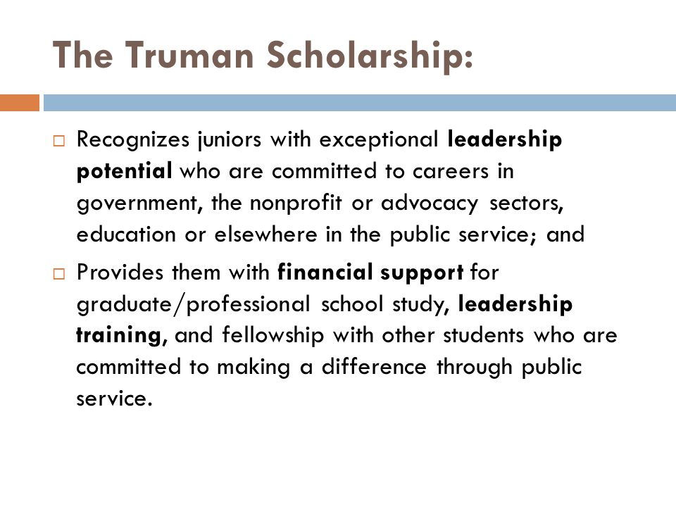 The Truman Scholarship:  Recognizes juniors with exceptional leadership potential who are committed to careers in government, the nonprofit or advocacy sectors, education or elsewhere in the public service; and  Provides them with financial support for graduate/professional school study, leadership training, and fellowship with other students who are committed to making a difference through public service.