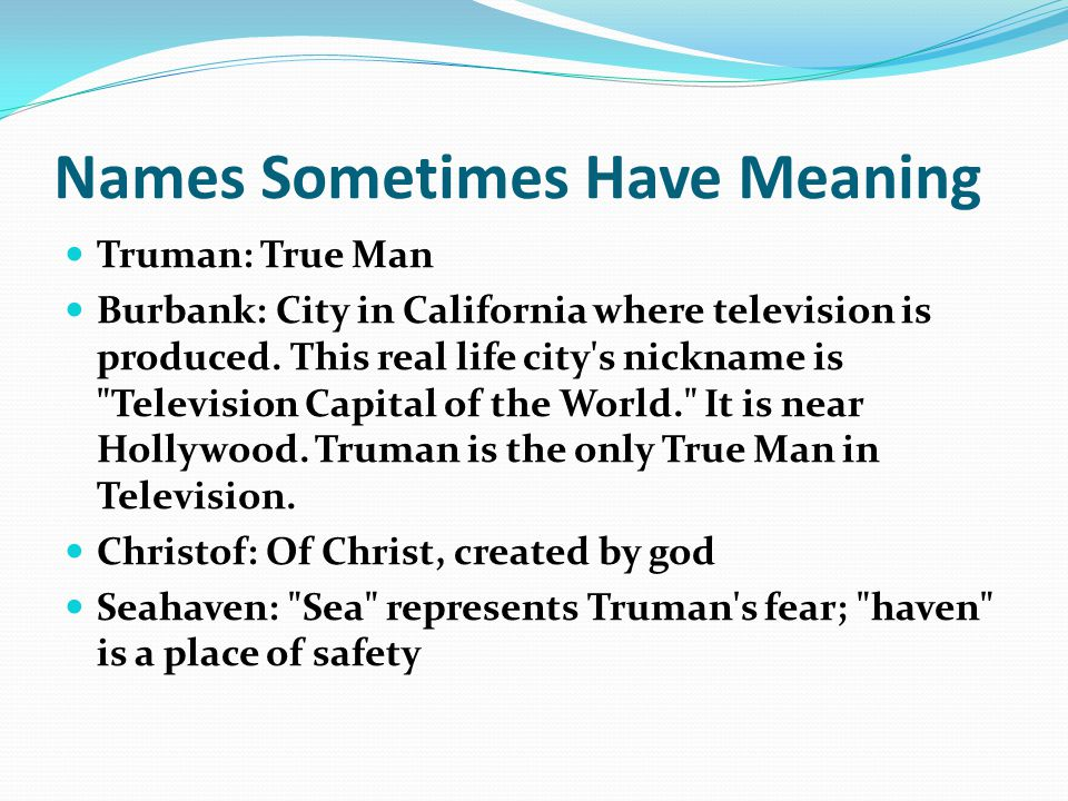 Names Sometimes Have Meaning Truman: True Man Burbank: City in California where television is produced. This real life city's nickname is