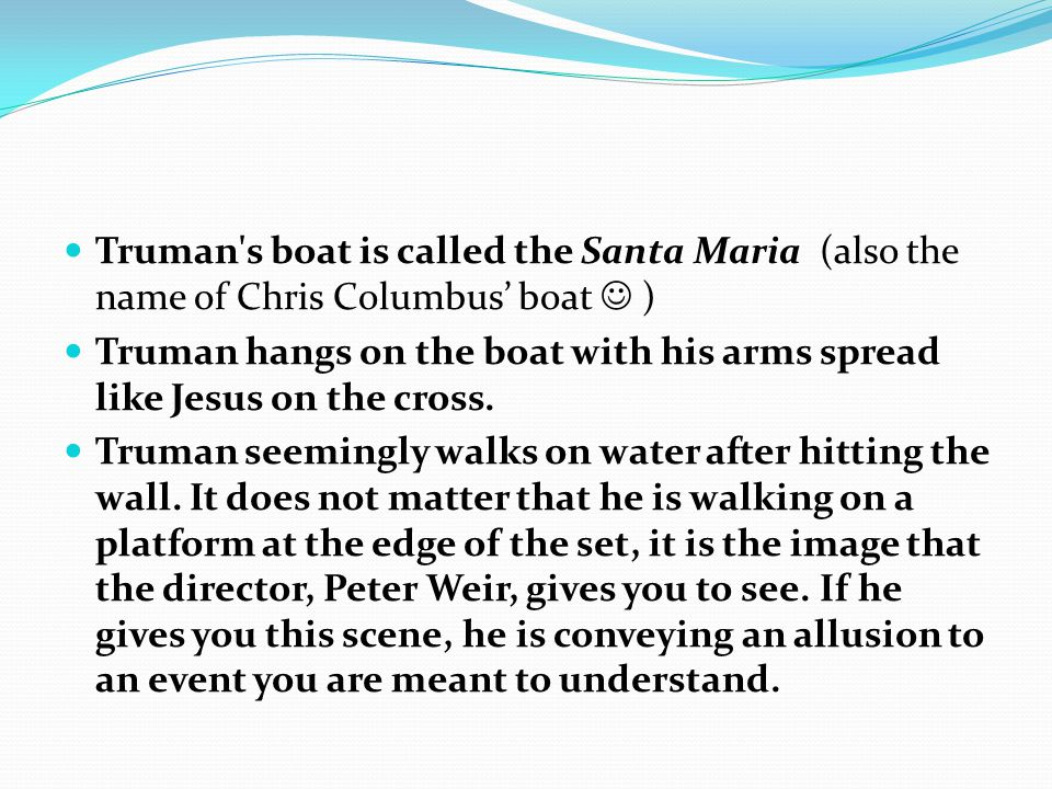 Truman s boat is called the Santa Maria (also the name of Chris Columbus' boat ) Truman hangs on the boat with his arms spread like Jesus on the cross.