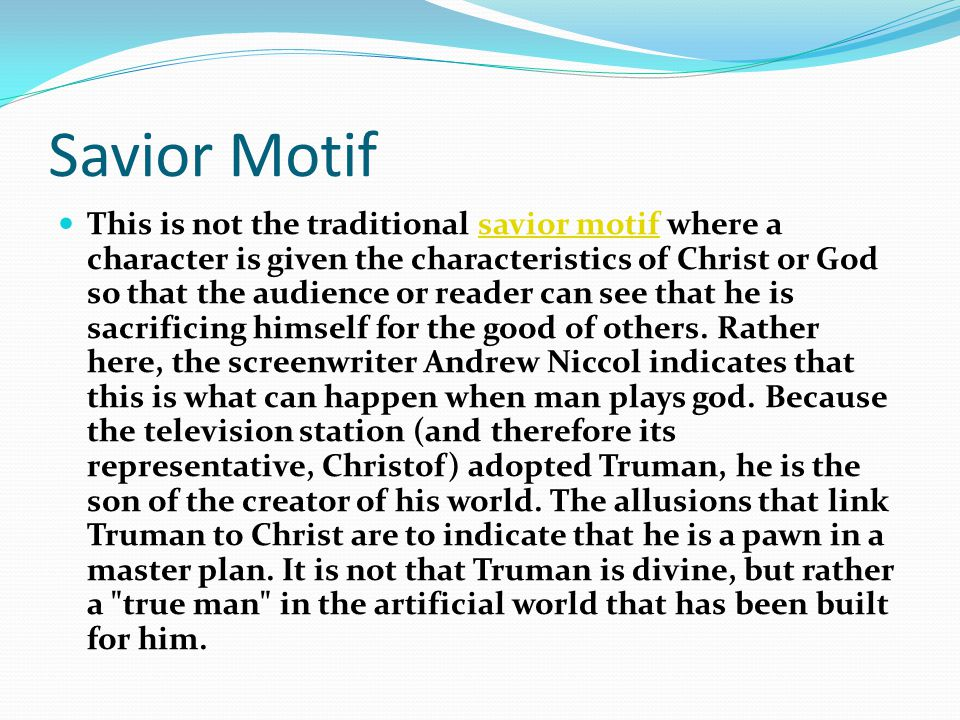 Savior Motif This is not the traditional savior motif where a character is given the characteristics of Christ or God so that the audience or reader can see that he is sacrificing himself for the good of others.