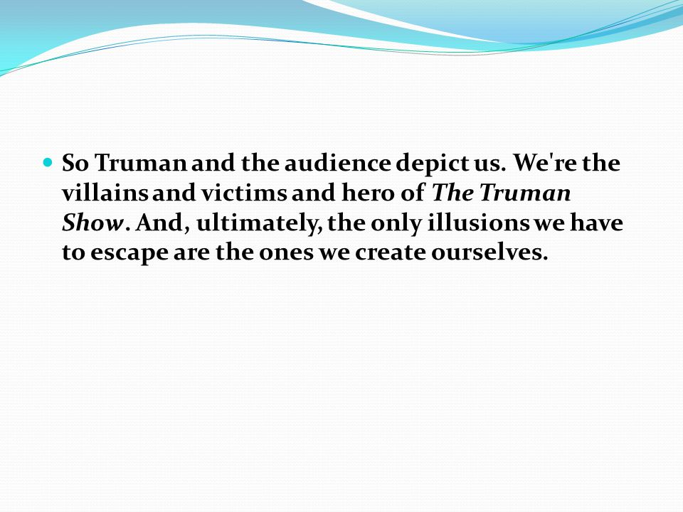 So Truman and the audience depict us. We re the villains and victims and hero of The Truman Show.