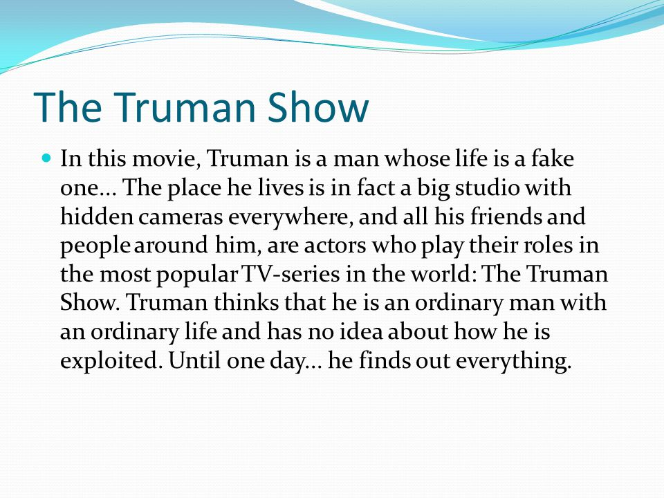 The Truman Show In this movie, Truman is a man whose life is a fake one...