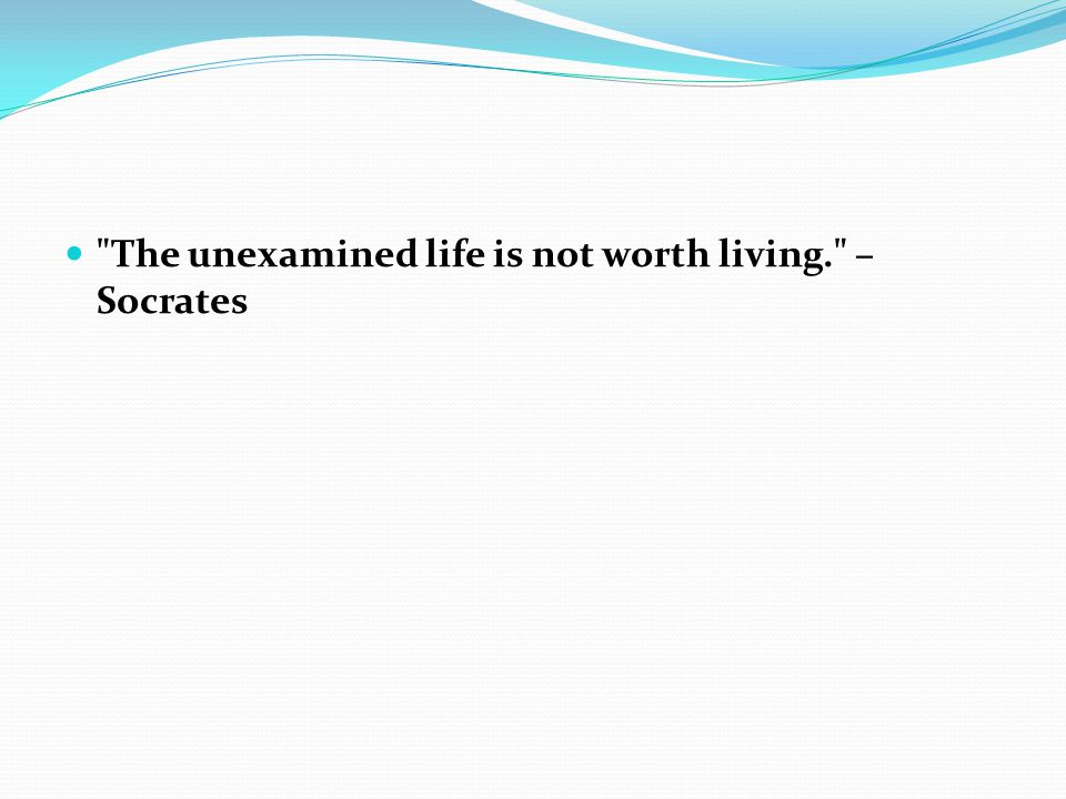 The unexamined life is not worth living. – Socrates