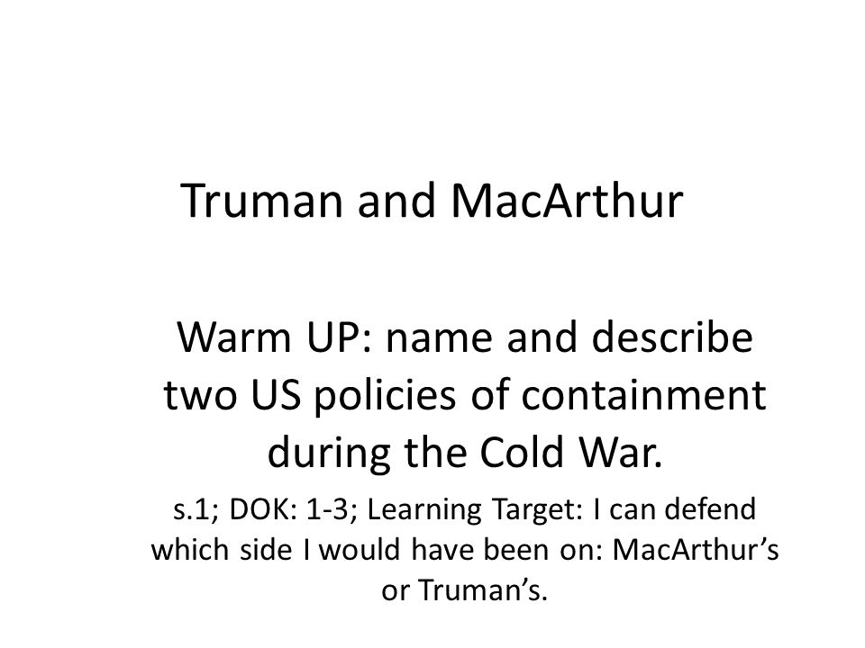 Truman and MacArthur Warm UP: name and describe two US policies of containment during the Cold War. s.1; DOK: 1-3; Learning Target: I can defend which