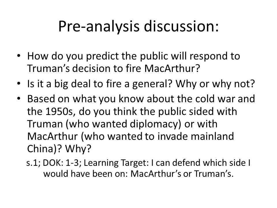 Pre-analysis discussion: How do you predict the public will respond to Truman's decision to fire MacArthur? Is it a big deal to fire a general? Why or