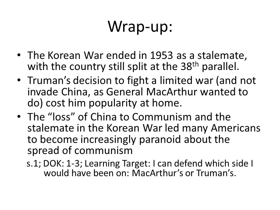 Wrap-up: The Korean War ended in 1953 as a stalemate, with the country still split at the 38 th parallel. Truman's decision to fight a limited war (an