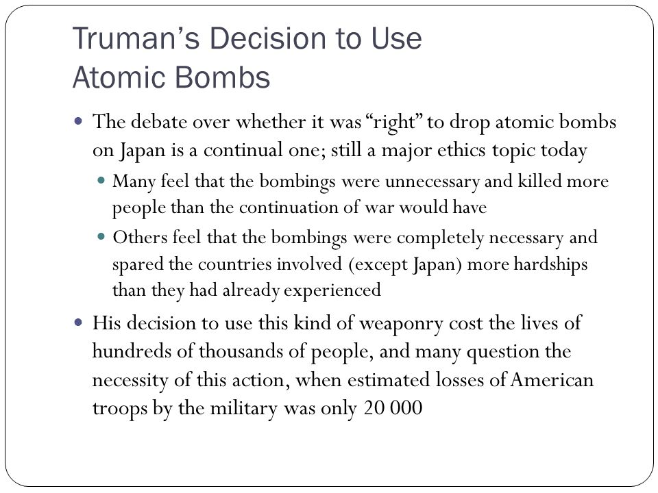 Truman's Decision to Use Atomic Bombs The debate over whether it was right to drop atomic bombs on Japan is a continual one; still a major ethics topic today Many feel that the bombings were unnecessary and killed more people than the continuation of war would have Others feel that the bombings were completely necessary and spared the countries involved (except Japan) more hardships than they had already experienced His decision to use this kind of weaponry cost the lives of hundreds of thousands of people, and many question the necessity of this action, when estimated losses of American troops by the military was only 20 000