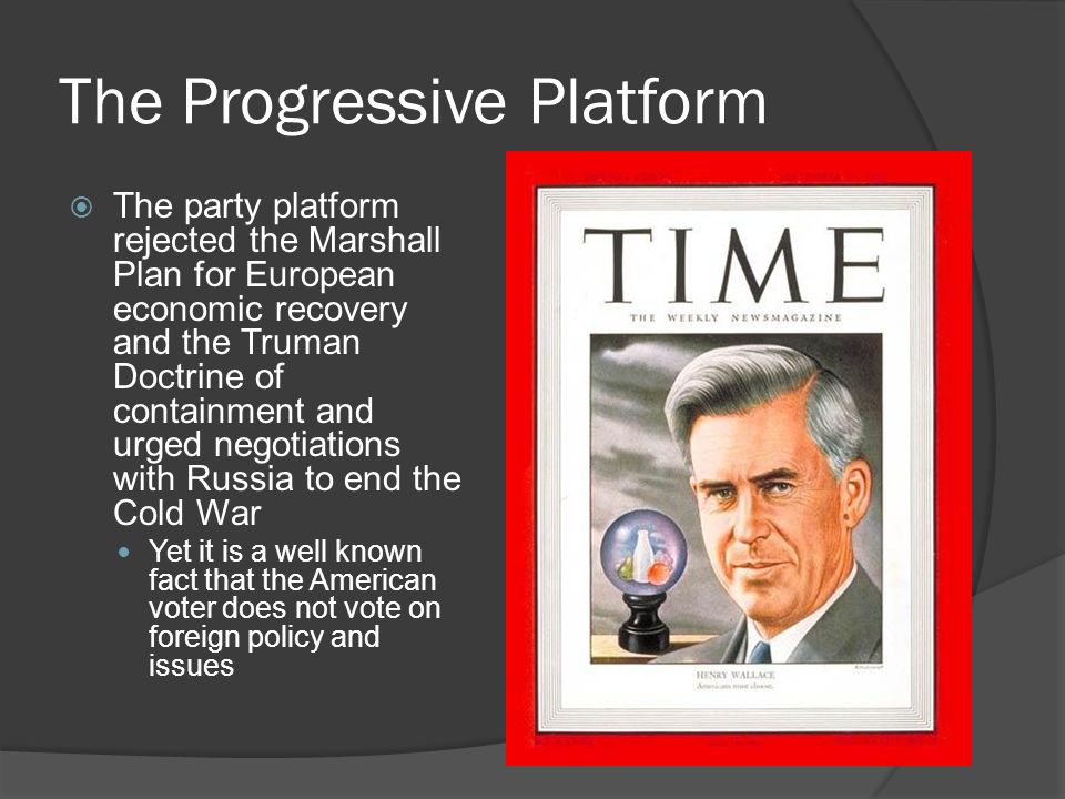 The Progressive Platform  The party platform rejected the Marshall Plan for European economic recovery and the Truman Doctrine of containment and urged negotiations with Russia to end the Cold War Yet it is a well known fact that the American voter does not vote on foreign policy and issues