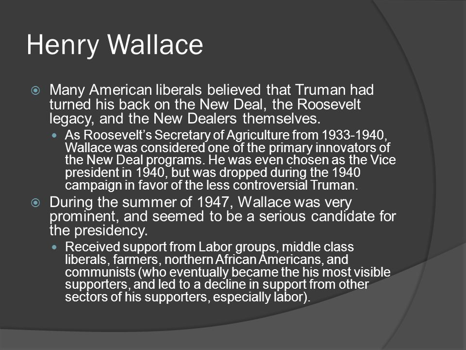 Henry Wallace  Many American liberals believed that Truman had turned his back on the New Deal, the Roosevelt legacy, and the New Dealers themselves.