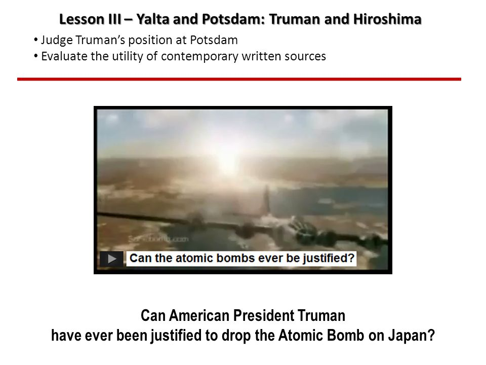 Can American President Truman have ever been justified to drop the Atomic Bomb on Japan.