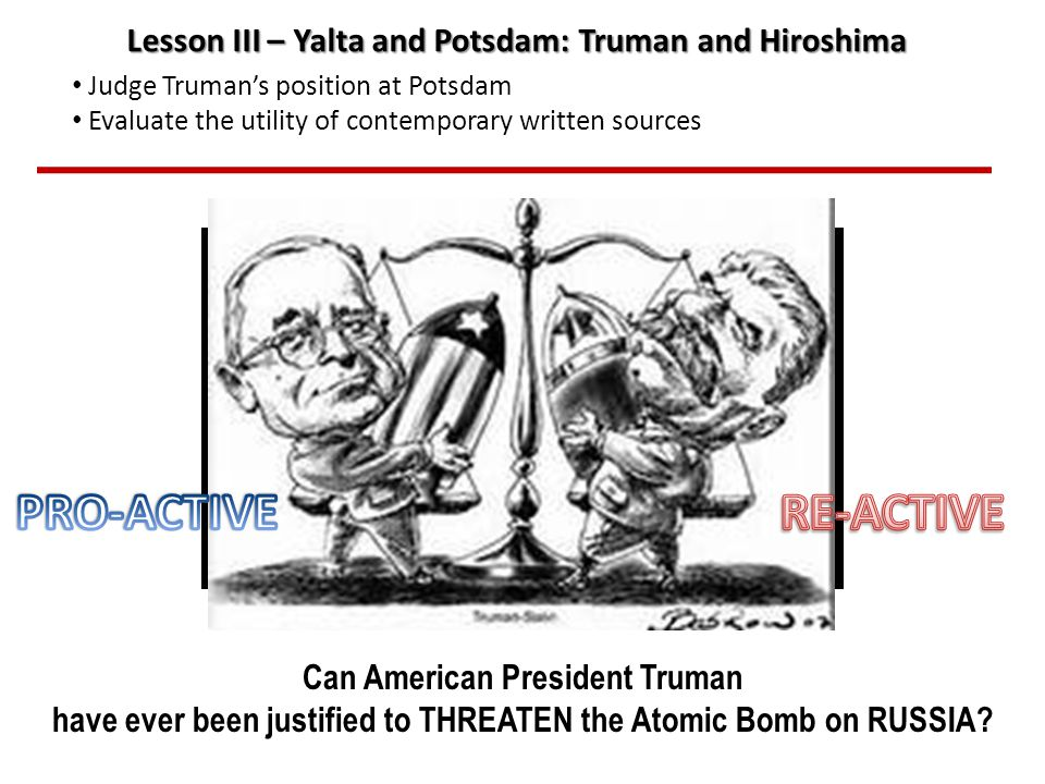 Can American President Truman have ever been justified to drop the Atomic Bomb on Japan? Lesson III – Yalta and Potsdam: Truman and Hiroshima Judge Tr