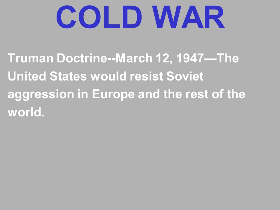 COLD WAR Truman Doctrine--March 12, 1947—The United States would resist Soviet aggression in Europe and the rest of the world.