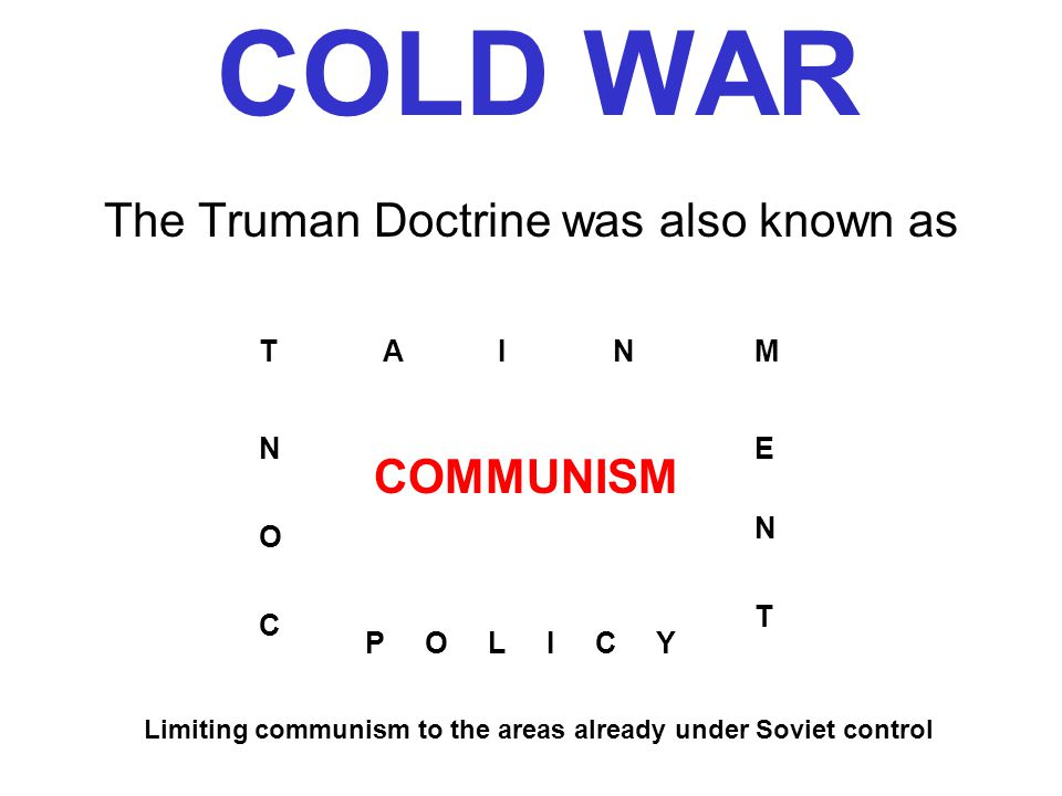 COLD WAR The Truman Doctrine was also known as C O N TAINM E N T P O L I C Y COMMUNISM Limiting communism to the areas already under Soviet control