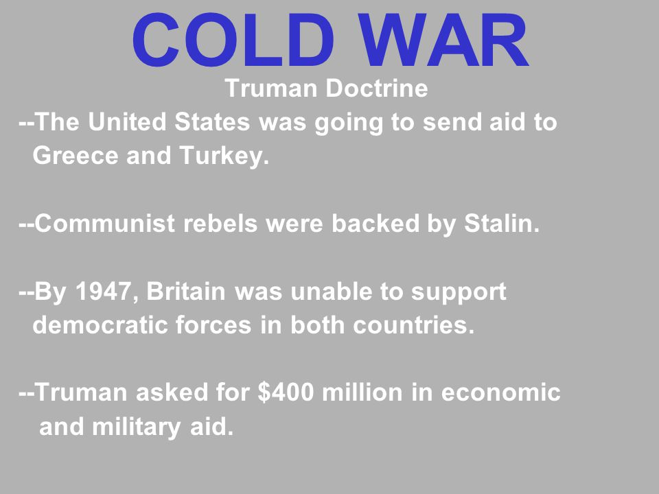 COLD WAR Truman Doctrine --The United States was going to send aid to Greece and Turkey.