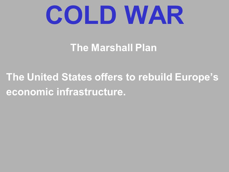 COLD WAR The Marshall Plan The United States offers to rebuild Europe's economic infrastructure.
