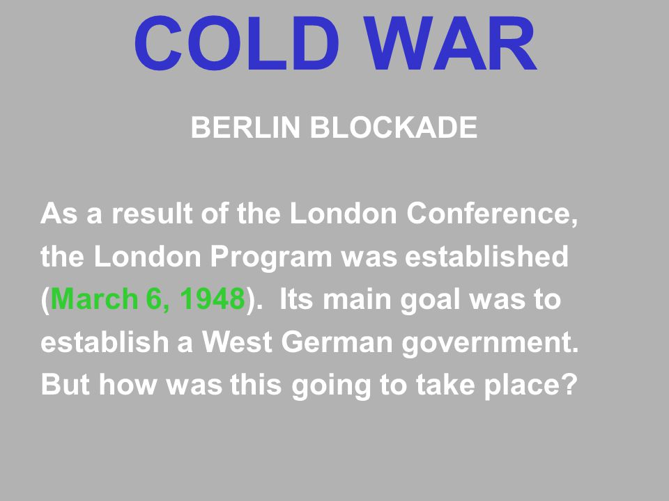 COLD WAR BERLIN BLOCKADE As a result of the London Conference, the London Program was established (March 6, 1948).