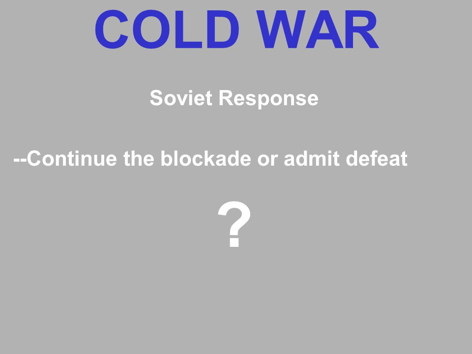 COLD WAR Soviet Response --Continue the blockade or admit defeat