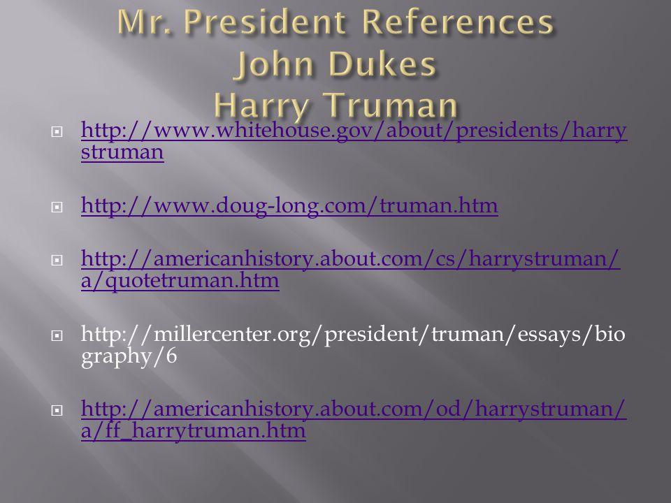  http://www.whitehouse.gov/about/presidents/harry struman http://www.whitehouse.gov/about/presidents/harry struman  http://www.doug-long.com/truman.htm http://www.doug-long.com/truman.htm  http://americanhistory.about.com/cs/harrystruman/ a/quotetruman.htm http://americanhistory.about.com/cs/harrystruman/ a/quotetruman.htm  http://millercenter.org/president/truman/essays/bio graphy/6  http://americanhistory.about.com/od/harrystruman/ a/ff_harrytruman.htm http://americanhistory.about.com/od/harrystruman/ a/ff_harrytruman.htm