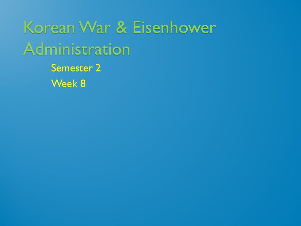 Korean War & Eisenhower Administration Semester 2 Week 8