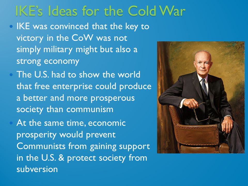 IKE's Ideas for the Cold War IKE was convinced that the key to victory in the CoW was not simply military might but also a strong economy The U.S.