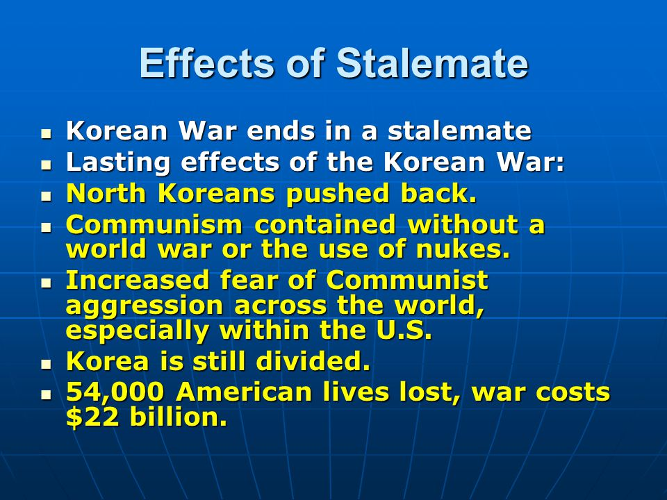 Effects of Stalemate Korean War ends in a stalemate Lasting effects of the Korean War: North Koreans pushed back.