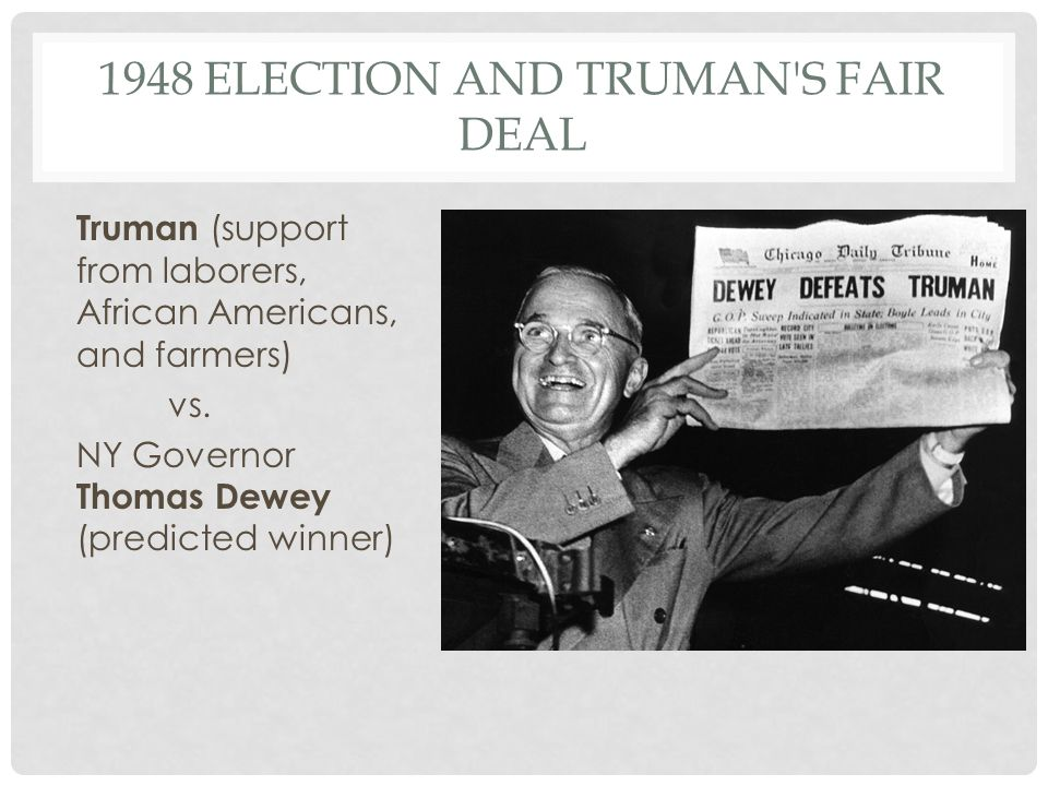 1948 ELECTION AND TRUMAN S FAIR DEAL Truman (support from laborers, African Americans, and farmers) vs.