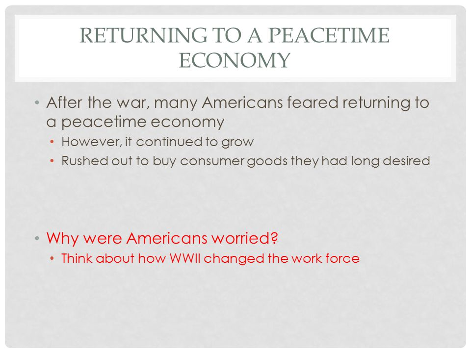 RETURNING TO A PEACETIME ECONOMY After the war, many Americans feared returning to a peacetime economy However, it continued to grow Rushed out to buy consumer goods they had long desired Why were Americans worried.
