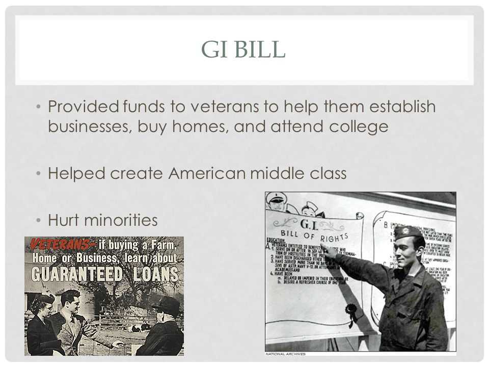 Provided funds to veterans to help them establish businesses, buy homes, and attend college Helped create American middle class Hurt minorities