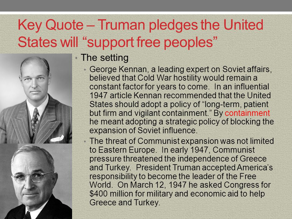 Key Quote – Truman pledges the United States will support free peoples The quote It must be the policy of the United States to support free peoples who are resisting attempted subjugation by armed minorities or by outside pressures.