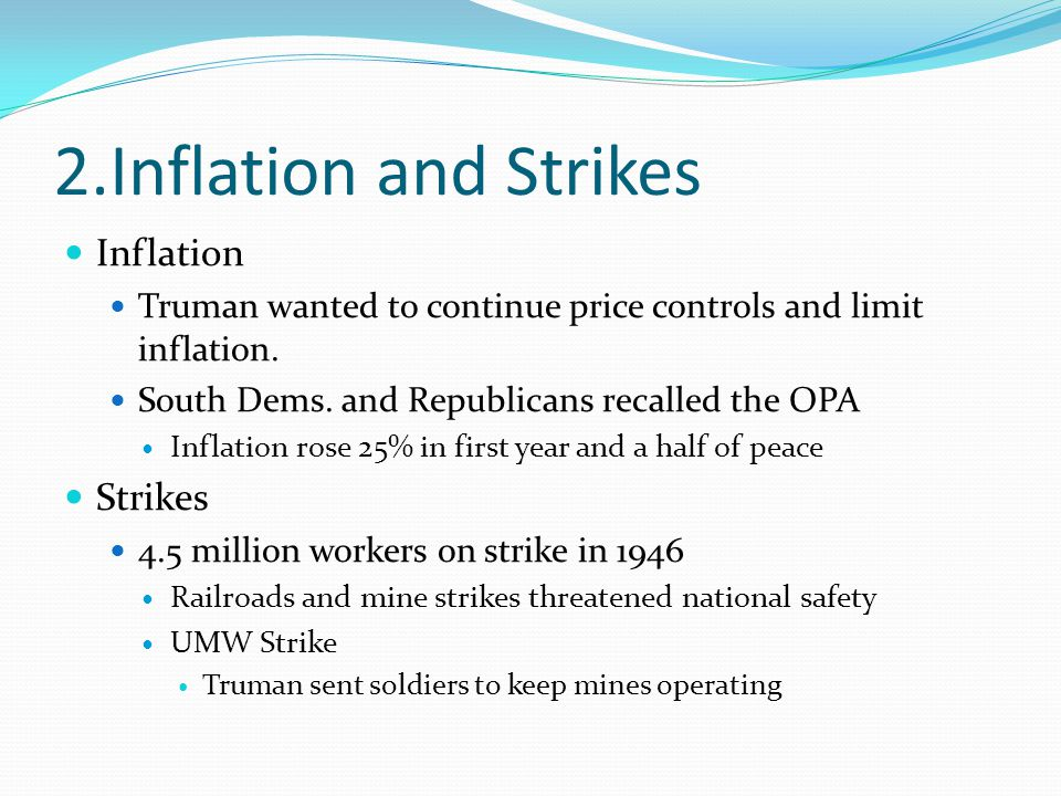 2.Inflation and Strikes Inflation Truman wanted to continue price controls and limit inflation. South Dems. and Republicans recalled the OPA Inflation