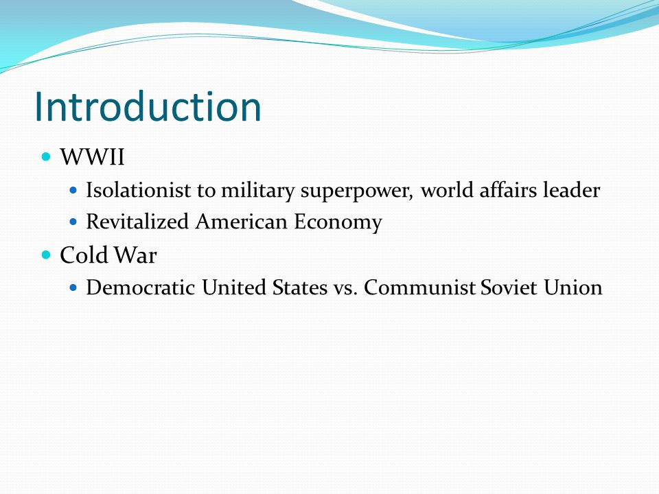 Introduction WWII Isolationist to military superpower, world affairs leader Revitalized American Economy Cold War Democratic United States vs. Communi